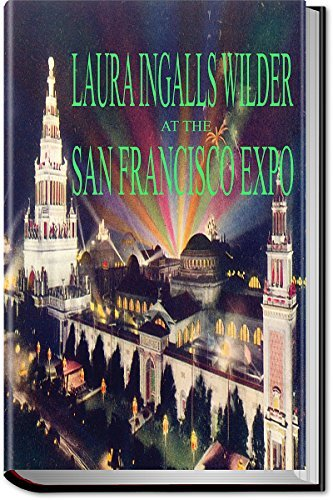 LAURA INGALLS WILDER AT THE SAN FRANCISCO EXPO, 1915: Excerpts from the Letters of Laura Ingalls Wilder (Illustrated) (Little House Series)  by  Laura Ingalls Wilder