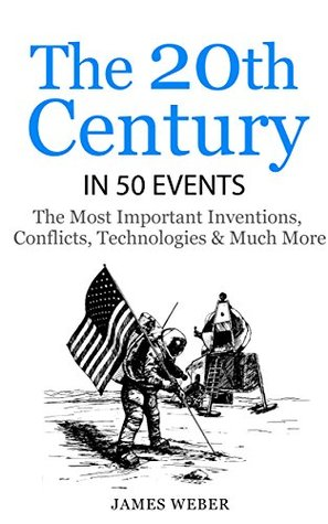 History: The 20th Century in 50 Events: The Most Important Inventions, Conflicts, Technologies & Much More (World History, History Books, Modern History) (History in 50 Events Series Book 11)  by  James Weber