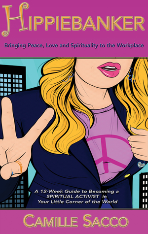 Hippiebanker: Bringing Peace Love and Spirituality to the Workplace, A 12-Week Guide to Becoming a Spiritual Activist in Your Little Corner of the World  by  Camille Sacco