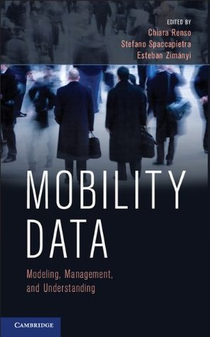 Mobility Data: Modeling, Management, and Understanding  by  Chiara Renso