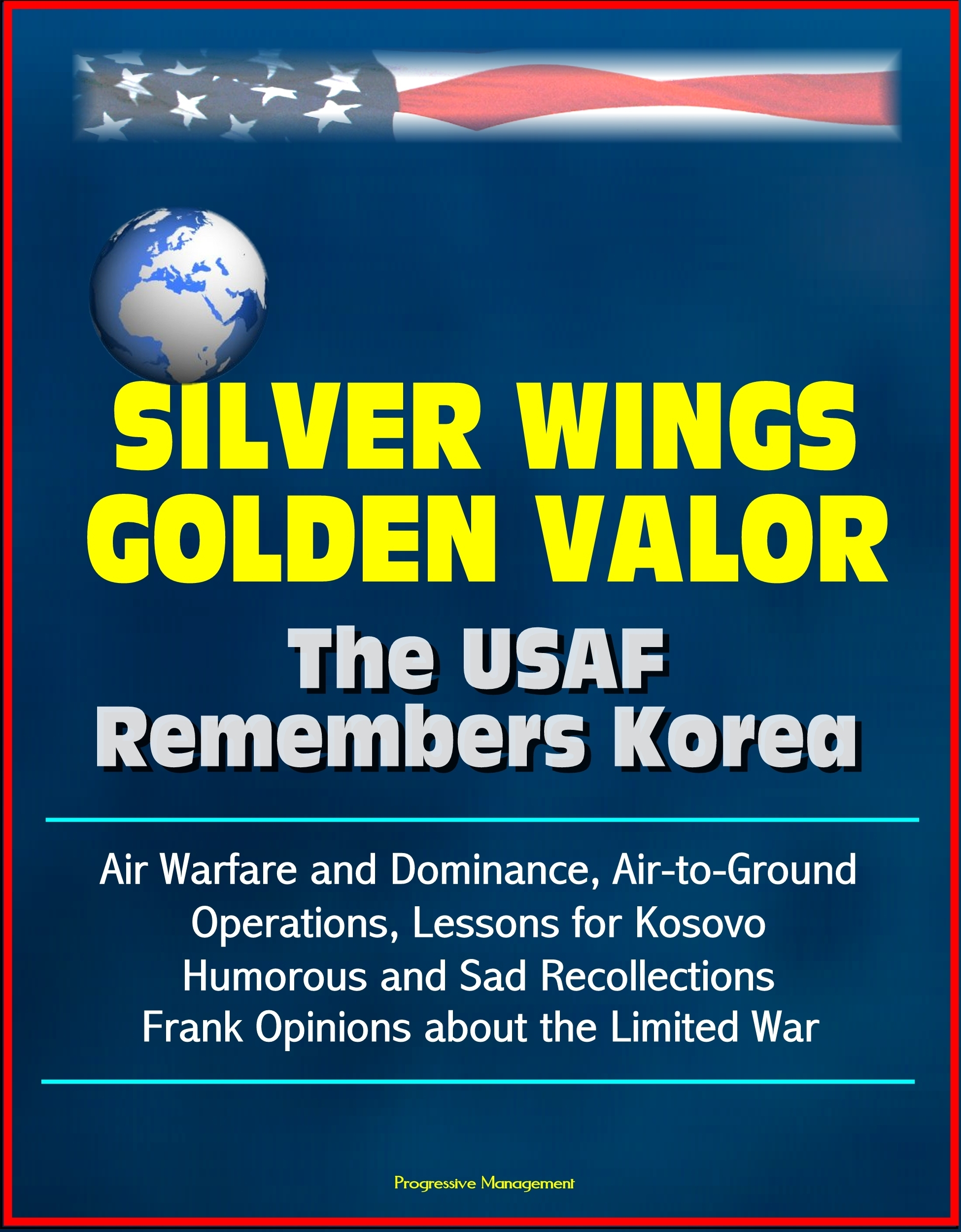 Silver Wings, Golden Valor: The USAF Remembers Korea - Air Warfare and Dominance, Air-to-Ground Operations, Lessons for Kosovo, Humorous and Sad Recollections, Frank Opinions about the Limited War Progressive Management