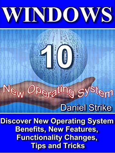 WINDOWS 10: Discover New Operating System -Benefits, New Features, Functionality Changes, Tips and Tricks  by  Daniel Strike