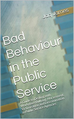 Bad Behaviour in the Public Service: A Guide to Dealing with Workplace Bullying, Harassment, Victimisation and Discrimination in Public Service Agencies  by  Jaq James