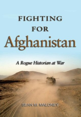 Fighting for Afghanistan: A Rogue Historian at War  by  Sean M. Maloney