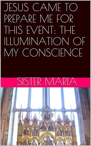 JESUS CAME TO PREPARE ME FOR THIS EVENT: THE ILLUMINATION OF MY CONSCIENCE  by  sister maria