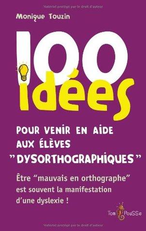 100 idees pour venir en aide aux eleves dysorthographiques : etre mauvais en orthographe est souvent la consequence dune dyslexie Monique Touzin