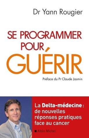 Se programmer pour guérir : La Delta-médecine : de nouvelles réponses pratiques face au cancer  by  Yann Rougier