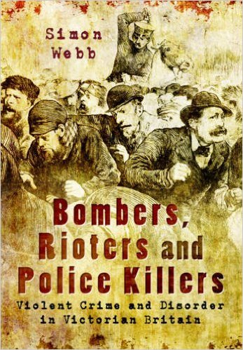 Bombers, Rioters and Police Killers: Violent Crime and Disorder in Victorian Britain Simon Webb