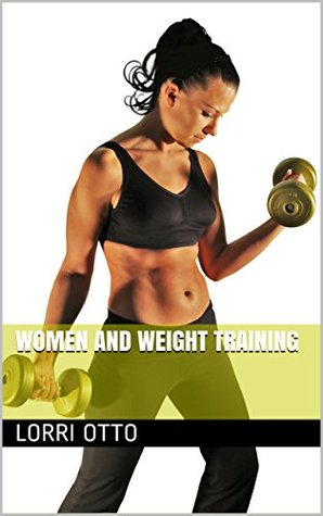 Women And Weight Training  by  Lorri Otto