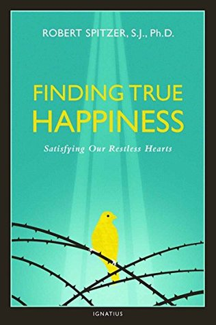 Finding True Happiness: Satisfying Our Restless Hearts: Volume One of the Quartet: Happiness, Suffering, and Transcendence: 1 Robert J. Spitzer