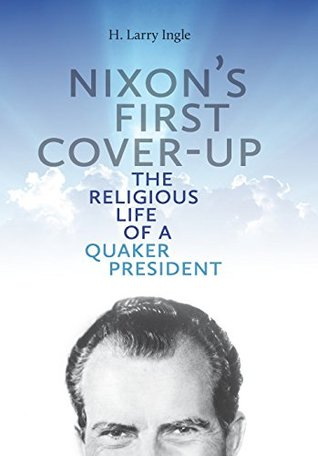 Nixons First Cover-up: The Religious Life of a Quaker President  by  H. Larry Ingle