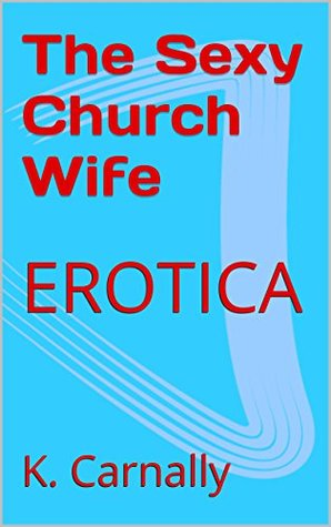 The Sexy Church Wife: EROTICA  by  K. Carnally