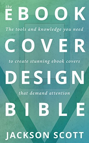 Ebook Cover Design Bible: The tools and knowledge you need to create stunning ebook covers that demand attention Jackson Scott