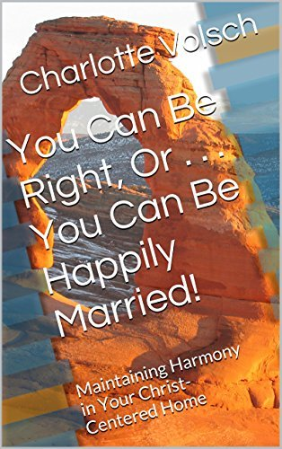 You Can Be Right, Or . . . You Can Be Happily Married!: Maintaining Harmony in Your Christ-Centered Home Charlotte Volsch
