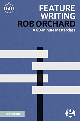Feature Writing: A 60-Minute Masterclass (60-Minute Masterclasses Book 13)  by  Rob Orchard