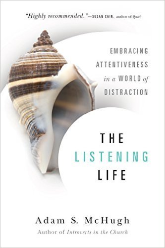 The Listening Life: Embracing Attentiveness in a World of Distraction Adam S. McHugh