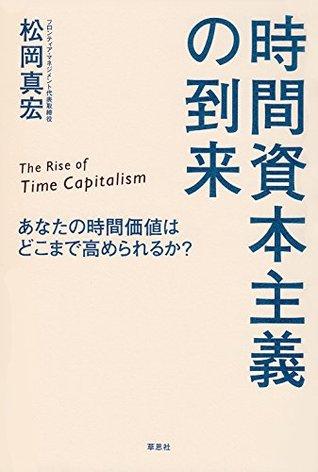 時間資本主義の到来:あなたの時間価値はどこまで高められるか?  by  松岡 真宏