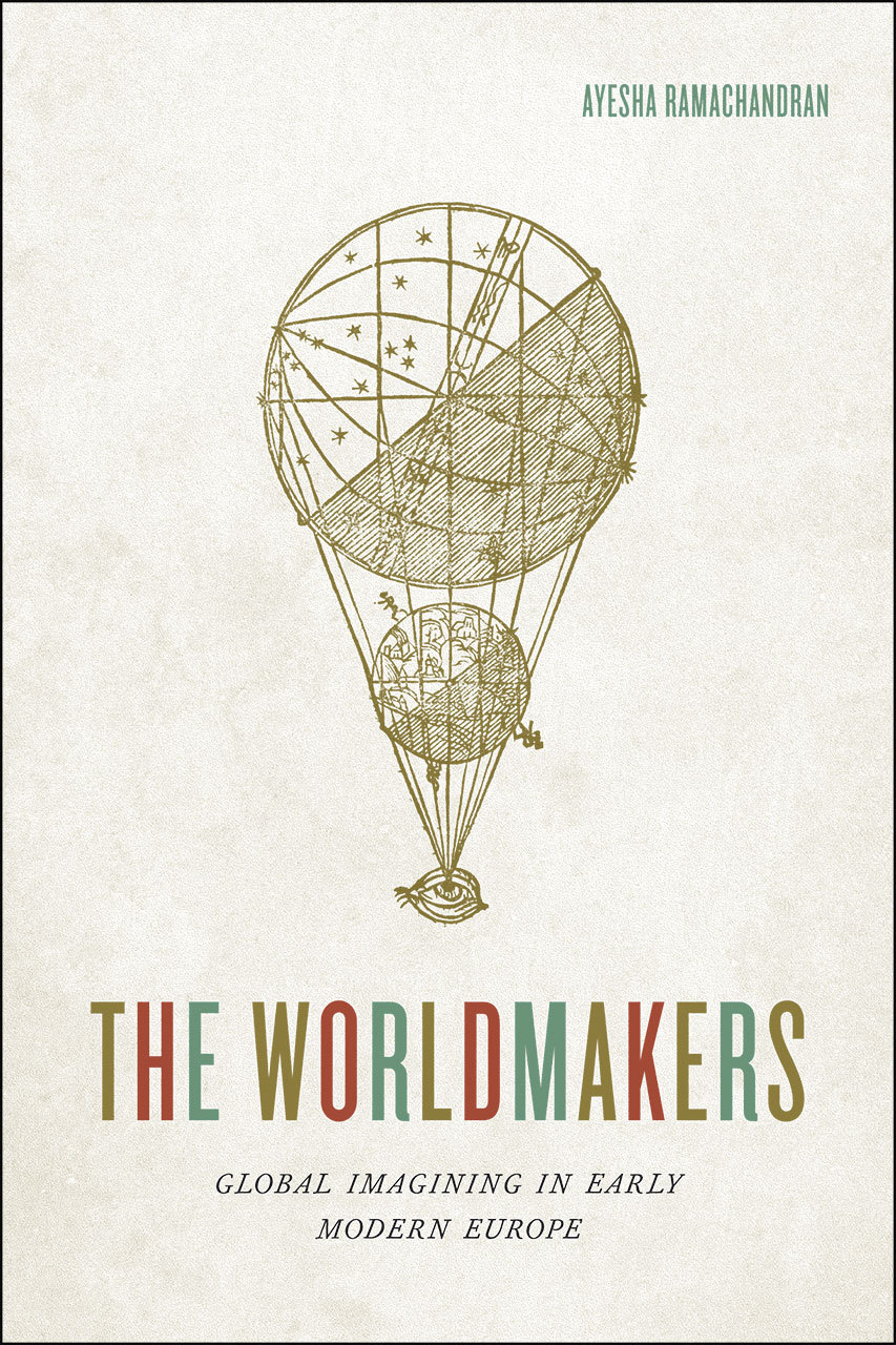 The Worldmakers: Global Imagining in Early Modern Europe  by  Ayesha Ramachandran