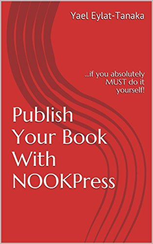 Publish Your Book With NOOKPress: ...if you absolutely MUST do it yourself!  by  Yael Eylat-Tanaka
