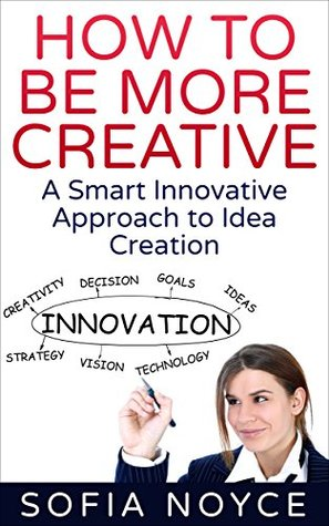 HOW TO BE MORE CREATIVE: A Smart Innovative Approach to Idea Creation  by  Sofia Noyce