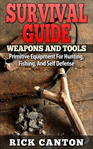 Survival Guide: Weapons and Tools: Primitive Equipment For Hunting, Fishing, And Self Defense (Homemade Weapons and Tools Book 3) Rick Canton