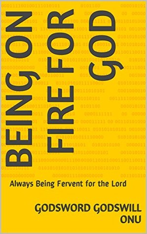 Being on Fire for God: Always Being Fervent for the Lord  by  Godsword Godswill Onu