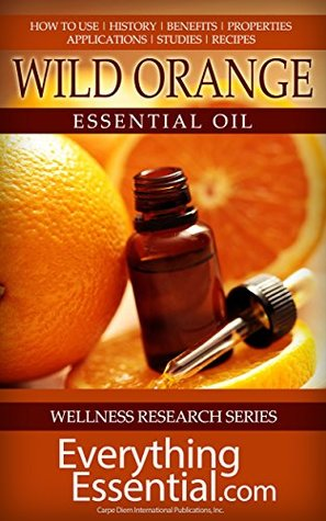 Wild Orange Essential Oil: Uses, Studies, Benefits, Applications & Recipes (Wellness Research Series Book 8) George Shepherd
