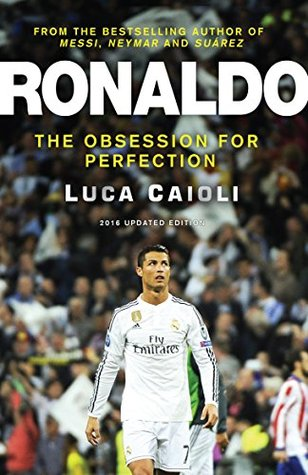 Ronaldo - 2016 Updated Edition: The Obsession For Perfection  by  Luca Caioli