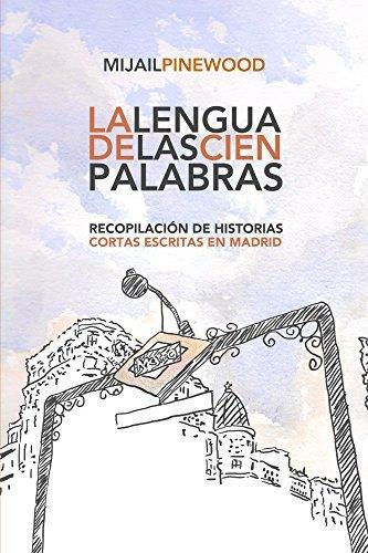 La Lengua de las Cien Palabras: Recopilación de Historias Cortas escritas en Madrid  by  Mijail Pinewood