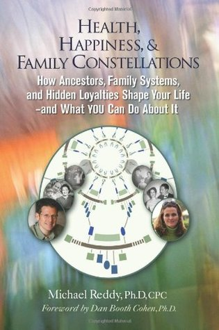 Health, Happiness, & Family Constellations: How Ancestors, Family Systems, and Hidden Loyalties Shape Your Life--And What YOU Can Do About It  by  Michael Reddy
