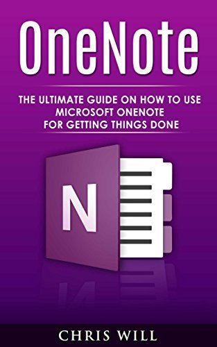 OneNote: The Ultimate Guide on How to Use Microsoft OneNote for Getting Things Done Chris Will