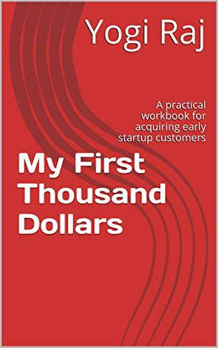 My First Thousand Dollars: A practical workbook for acquiring early startup customers  by  Yogi Raj