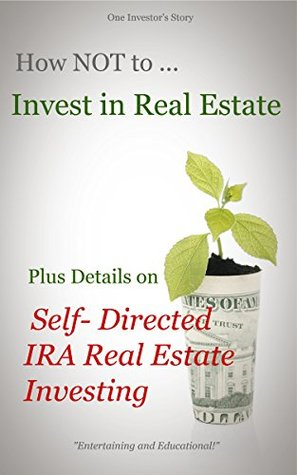 How NOT to Invest in Real Estate, Plus Details on Self-Directed IRA Real Estate Investing P.A. Moritko