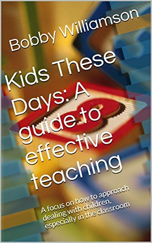 Kids These Days: A guide to effective teaching: A focus on how to approach dealing with children, especially in the classroom Bobby Williamson