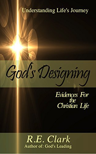 Gods Designing: 6 Evidences For the Christian Life (Understanding Lifes Journey Book 2) R.E. Clark