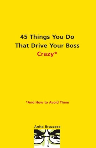 45 Things You Do That Drive Your Boss Crazy--And How to Avoi Anita Bruzzese