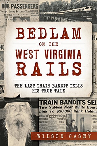 Bedlam on the West Virginia Rails: The Last Train Bandit Tells His True Tale  by  Wilson Casey
