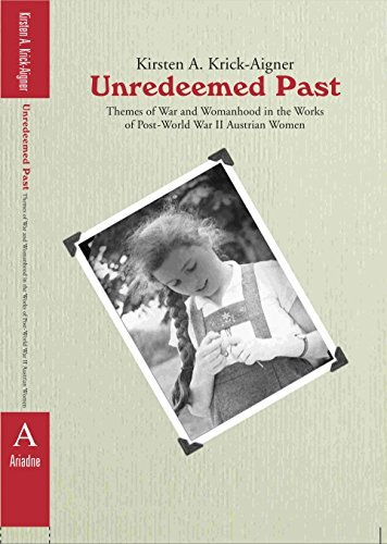 Unredeemed Past: Themes of War and Womanhood in the Works of Post-World War II Austrian Women  by  Kirsten Krick-Aigner