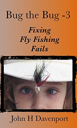 Bug the Bug - 3: Fixing Fly Fishing Fails John H. Davenport