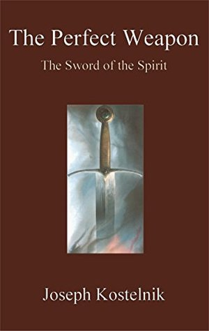 The Perfect Weapon: The Sword of the Spirit  by  Joseph Kostelnik