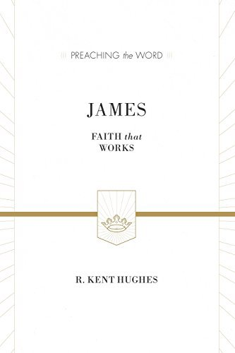 James (ESV Edition): Faith That Works R. Kent Hughes