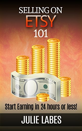 Selling on ETSY 101: Start Earning in 24 hour or less Julie Labes