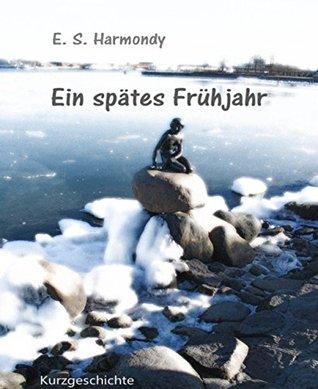Ein spätes Frühjahr: Eine Kurzgeschichte E.S. Harmondy