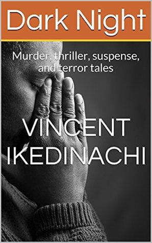 Dark Night: Murder, thriller, suspense, and terror tales Vincent Ikedinachi