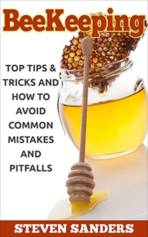 BEEKEEPING: Top Tips & Tricks and How to Avoid Common Mistakes and Pitfalls Steven Sanders