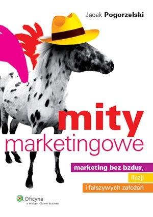 Mity marketingowe. Marketing bez bzdur, iluzji i fałszywych założeń  by  Jacek Pogorzelski