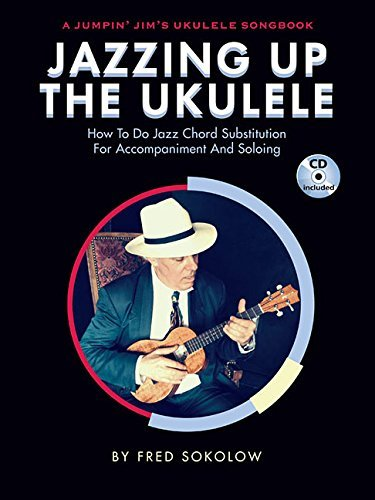 Jazzing Up the Ukulele: How to Do Jazz Chord Substitution for Accompaniment and Soloing  by  Fred Sokolow