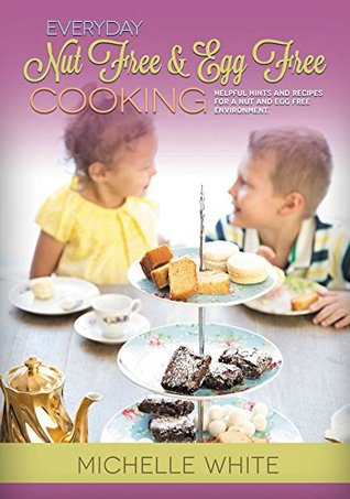 Everyday Nut Free & Egg Free Cooking: Helpful hints and recipes for a nut and egg free environment. Michelle White