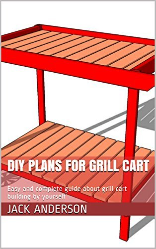 DIY Plans For Grill Cart: Easy and complete guide about grill cart building  by  yourself by Jack Anderson