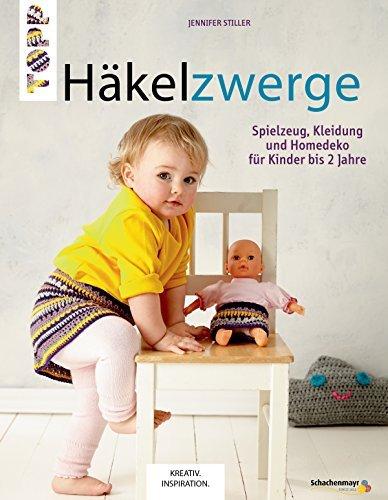 Häkelzwerge: Spielzeug, Kleidung und Homedeko für Kinder bis 2 Jahre Jennifer Stiller